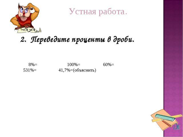 Устная работа. = 2. Переведите проценты в дроби. 8%= 100%= 60%= 531%= 41,7%=...