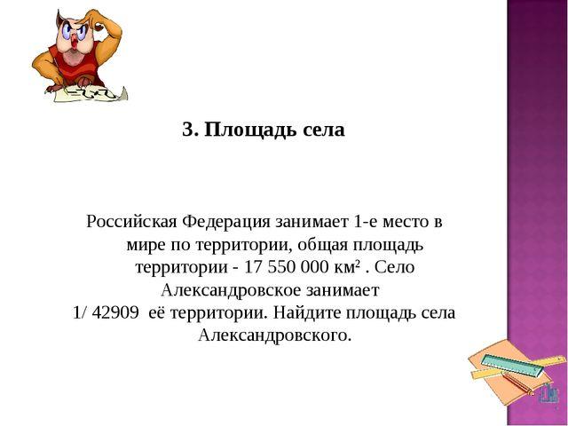 3. Площадь села Российская Федерация занимает 1-е место в мире по территор...
