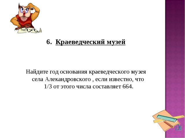 6. Краеведческий музей Найдите год основания краеведческого музея села Але...