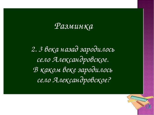 Разминка 2. 3 века назад зародилось село Александровское. В каком веке зароди...