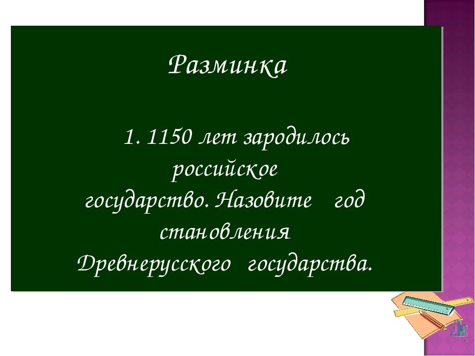 Разминка 1. 1150 лет зародилось российское государство. Назовите год становле...