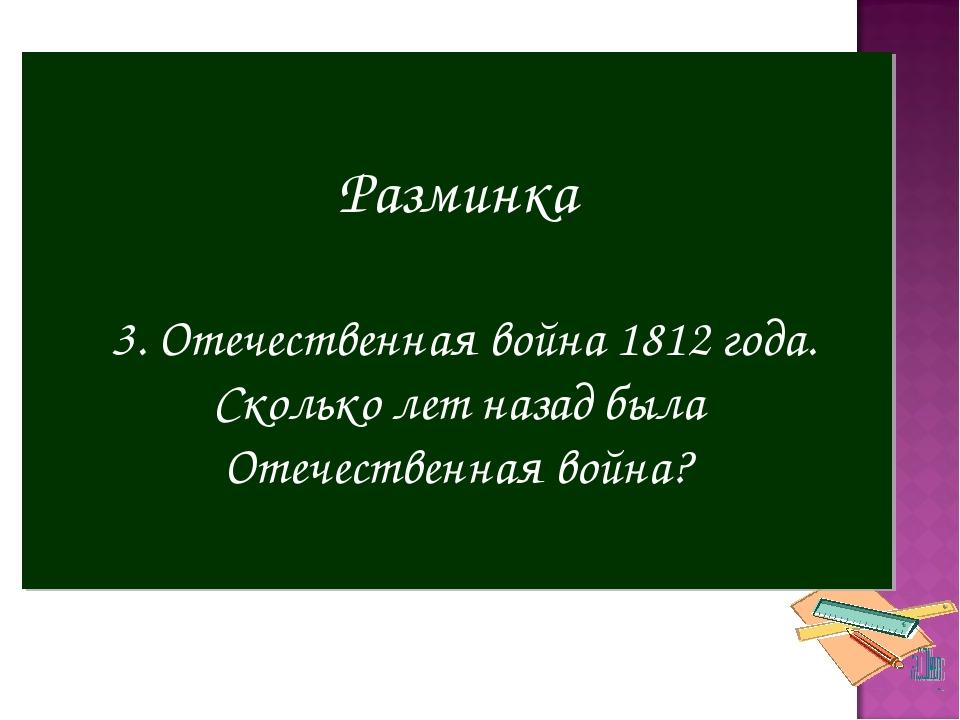 Разминка 3. Отечественная война 1812 года. Сколько лет назад была Отечественн...
