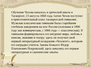 Обучение Чехова началось в греческой школе в Таганроге; 23 августа1868 года
