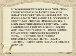 Музыка и книги пробуждали в юном Антоне Чехове стремление к творчеству. Больш