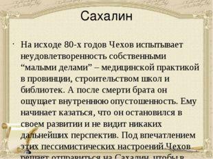 Сахалин На исходе 80-х годов Чехов испытывает неудовлетворенность собственным