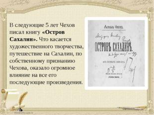В следующие 5 лет Чехов писал книгу «Остров Сахалин». Что касается художестве