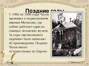 Поздние годы С 1892 по1899 годыЧехов проживал в подмосковном именииМелихо
