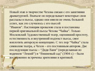 Новый этап в творчестве Чехова связан с его занятиями драматургией. Вначале о
