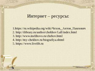 Интернет – ресурсы: 1.https://ru.wikipedia.org/wiki/Чехов,_Антон_Павлович 2.