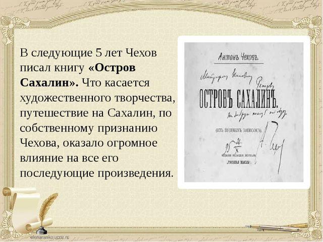 В следующие 5 лет Чехов писал книгу «Остров Сахалин». Что касается художестве...