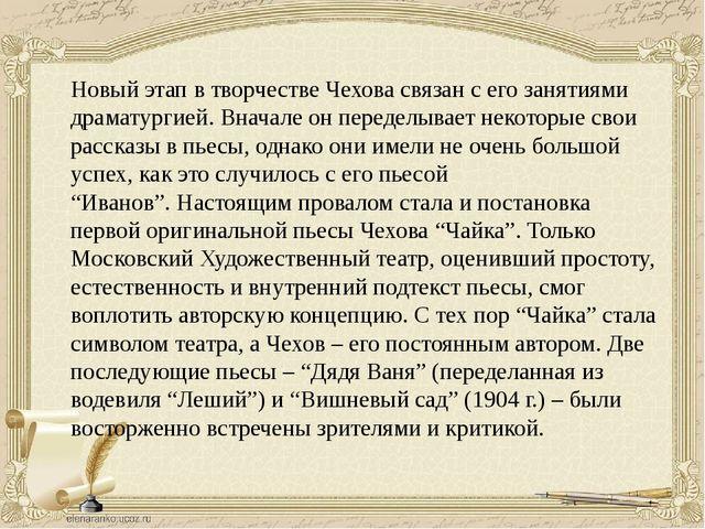 Новый этап в творчестве Чехова связан с его занятиями драматургией. Вначале о...