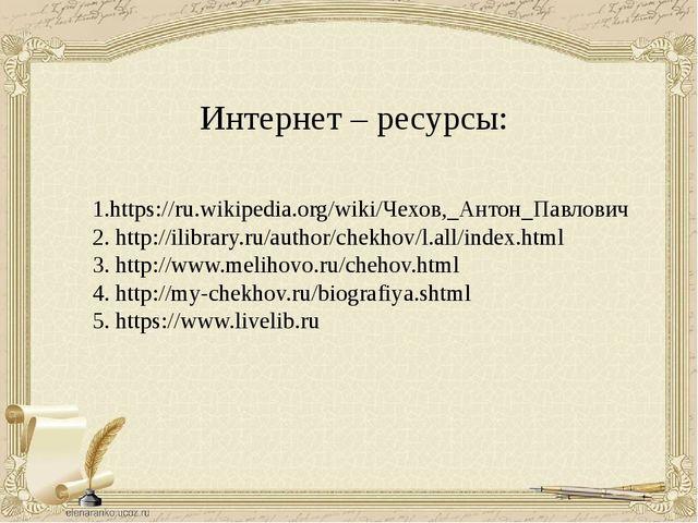 Интернет – ресурсы: 1.https://ru.wikipedia.org/wiki/Чехов,_Антон_Павлович 2....