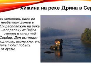 Хижина на реке Дрина в Сербии Это, без сомнения, один из самых необычных дом