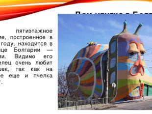 Дом-улитка в Болгарии Это пятиэтажное здание, построенное в 2009 году, наход