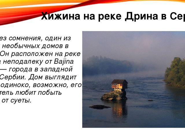 Хижина на реке Дрина в Сербии Это, без сомнения, один из самых необычных дом...