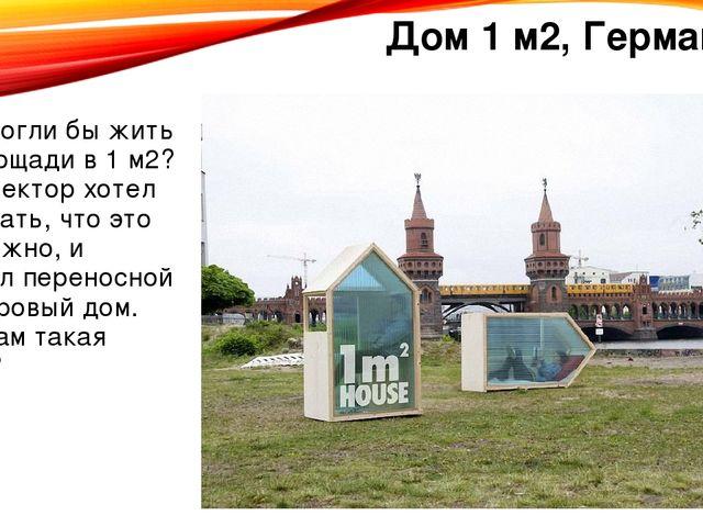Дом 1 м2, Германия Вы смогли бы жить на площади в 1 м2? Архитектор хотел дока...