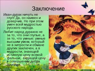 Заключение Иван-дурак ничуть не глуп! Да, он наивен и доверчив. Но при этом у