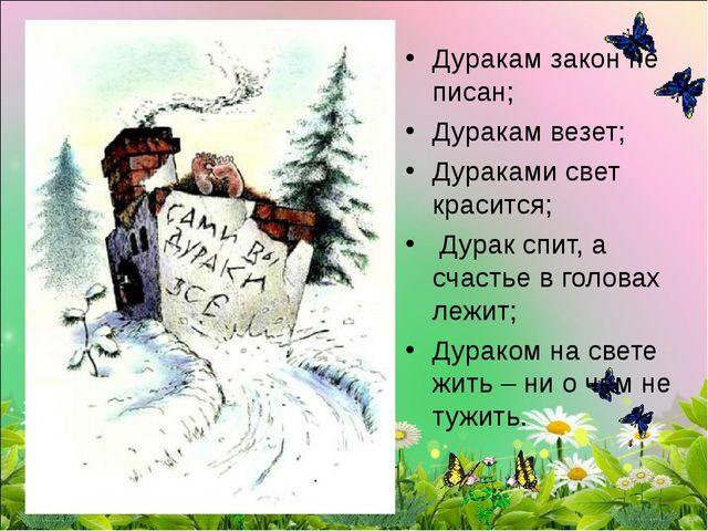 Дуракам закон не писан; Дуракам везет; Дураками свет красится; Дурак спит, а...