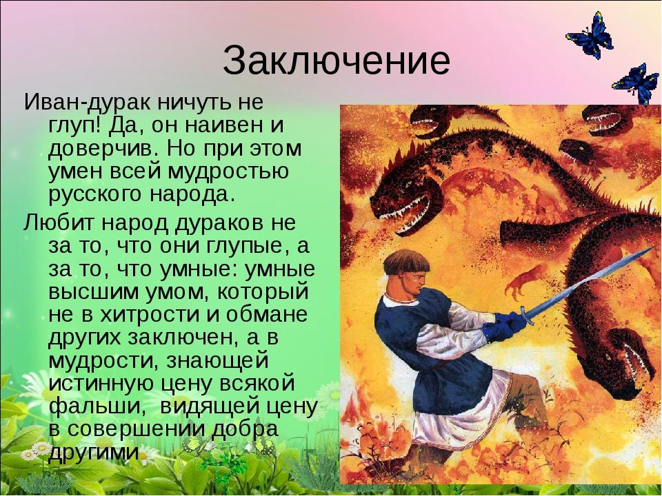 Заключение Иван-дурак ничуть не глуп! Да, он наивен и доверчив. Но при этом у...