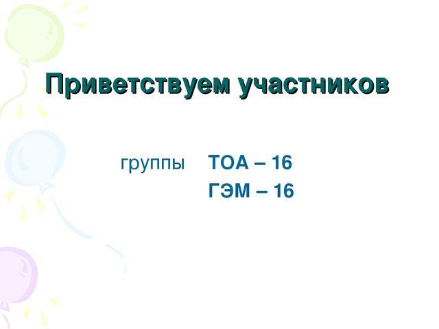 Приветствуем участников группы ТОА – 16 ГЭМ – 16