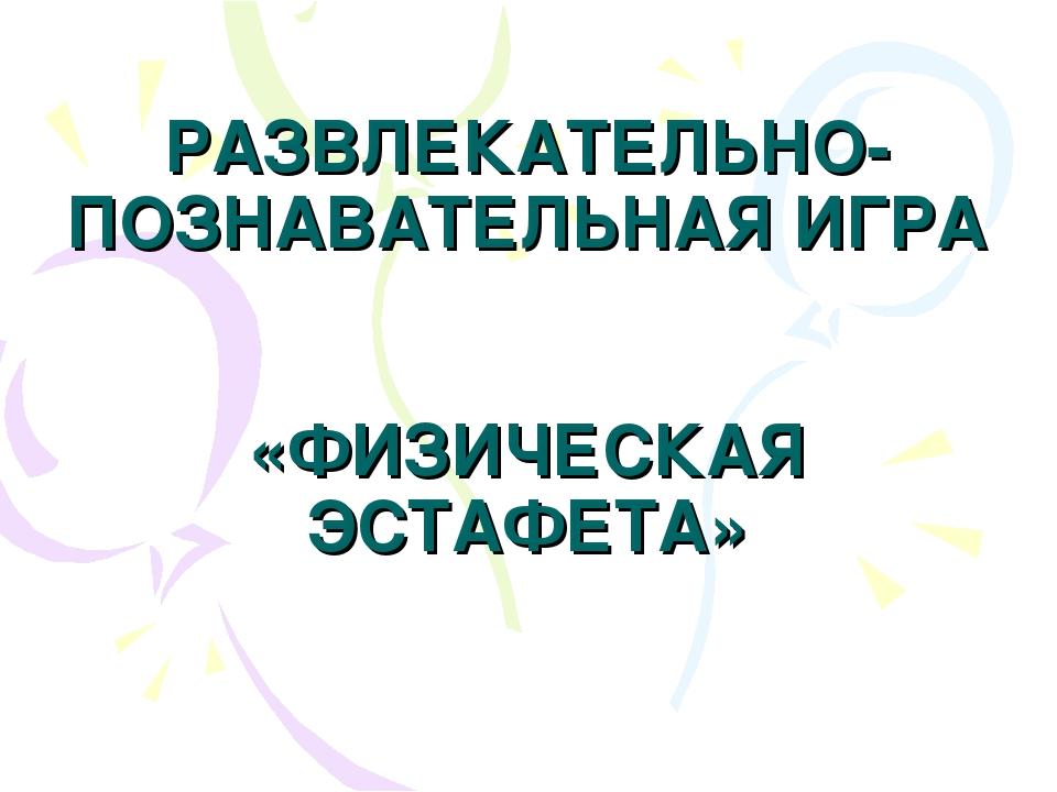 РАЗВЛЕКАТЕЛЬНО-ПОЗНАВАТЕЛЬНАЯ ИГРА «ФИЗИЧЕСКАЯ ЭСТАФЕТА»