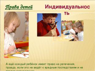 Права детей Индивидуальность А ещё каждый ребёнок имеет право на увлечения, п