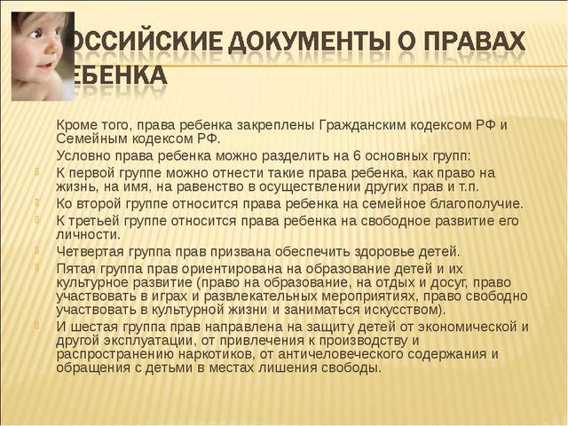 Кроме того, права ребенка закреплены Гражданским кодексом РФ и Семейным коде...