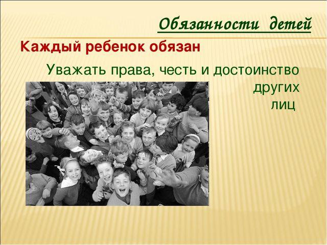 Уважать права, честь и достоинство других лиц Обязанности детей Каждый ребено...