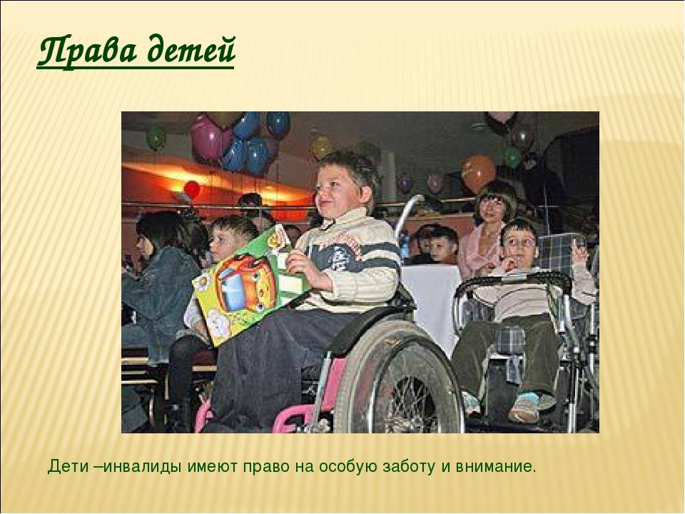 Права детей Дети –инвалиды имеют право на особую заботу и внимание.