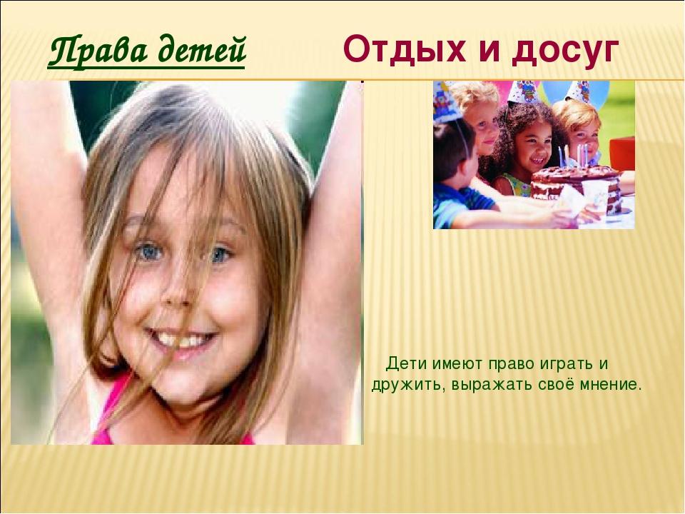 Права детей Отдых и досуг Дети имеют право играть и дружить, выражать своё мн...