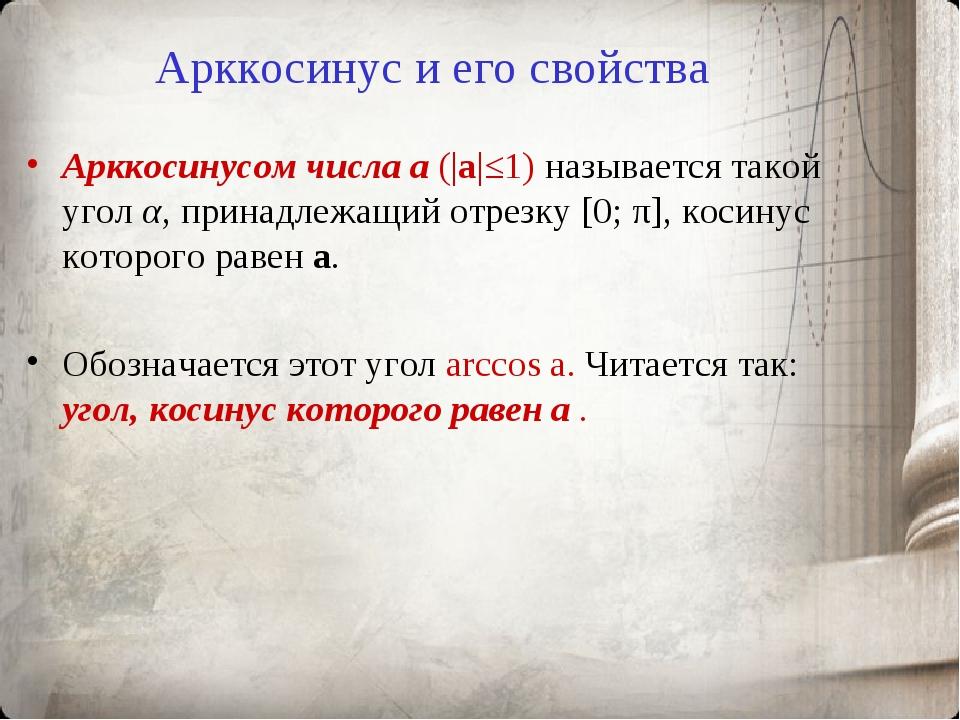 Арккосинус и его свойства Арккосинусом числа a (|a|≤1) называется такой угол...