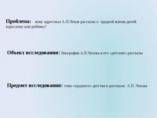 Проблема: кому адресовал А.П.Чехов рассказы о трудной жизни детей: взрослому