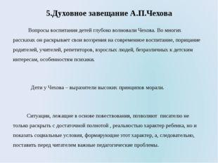 5.Духовное завещание А.П.Чехова Вопросы воспитания детей глубоко волновали Че