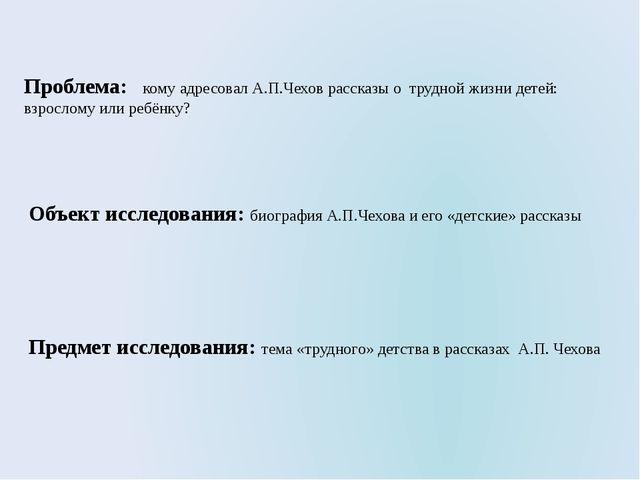 Проблема: кому адресовал А.П.Чехов рассказы о трудной жизни детей: взрослому...