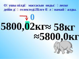 5800,02кг ≈ 58кг 0 Оқушы пілдің массасын ондық үлеске дейін дөңгелектеді.Пілг