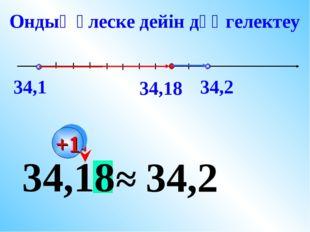 34,18 ≈ 34,2 Ондық үлеске дейін дөңгелектеу +1 34,1 34,18 34,2