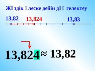 13,82 13,83 13,824 13,824 ≈ 13,82 Жүздік үлеске дейін дөңгелектеу