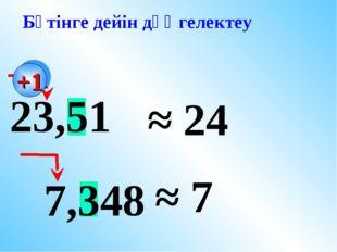 23,51 7,348 ≈ 24 ≈ 7 Бүтінге дейін дөңгелектеу +1