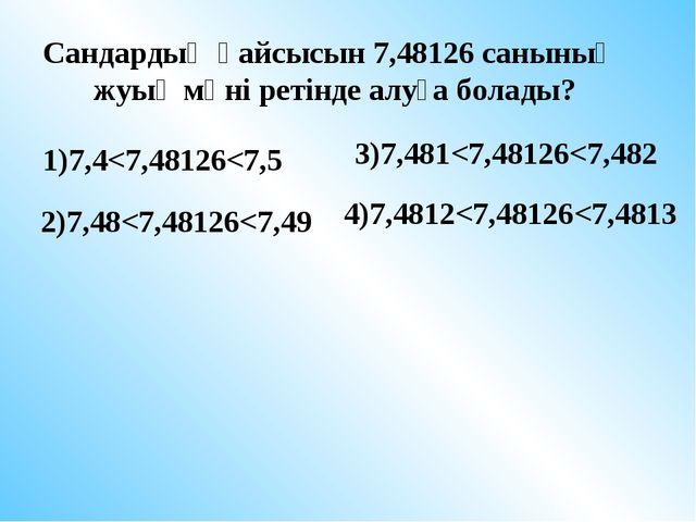 Сандардың қайсысын 7,48126 санының жуық мәні ретінде алуға болады? 1)7,4