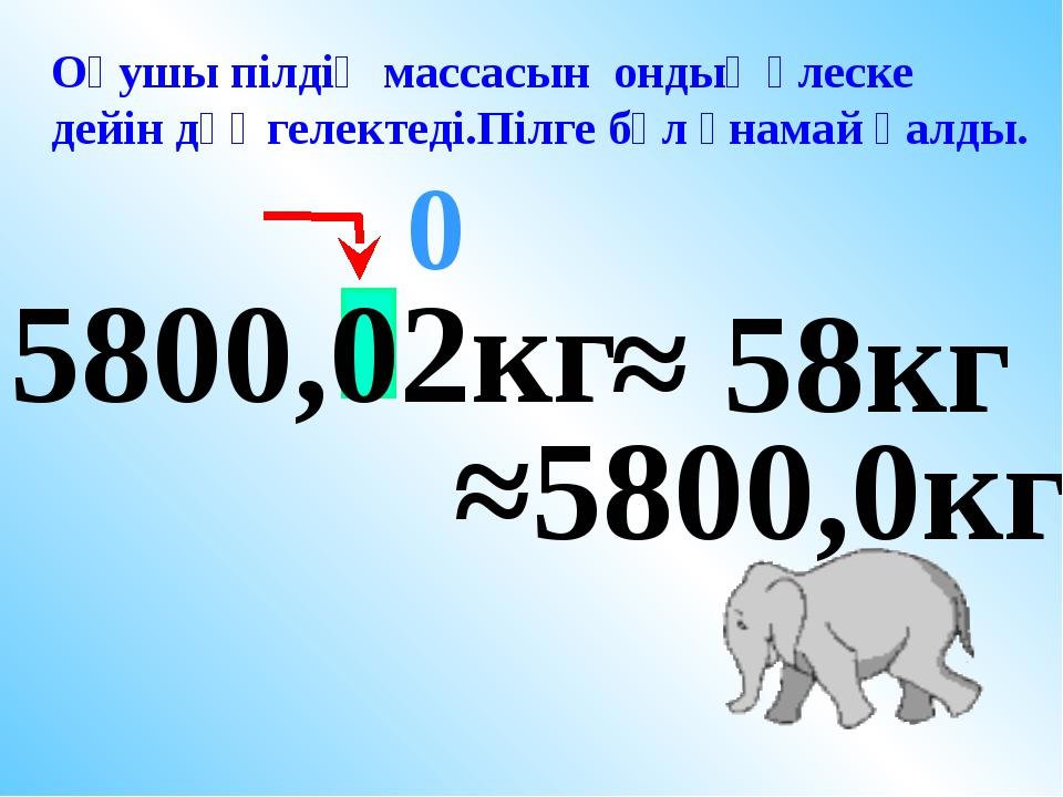 5800,02кг ≈ 58кг 0 Оқушы пілдің массасын ондық үлеске дейін дөңгелектеді.Пілг...