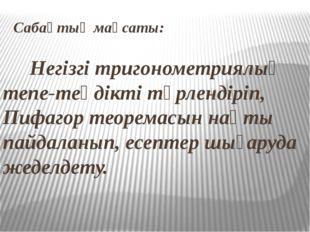 Сабақтың мақсаты: Негізгі тригонометриялық тепе-теңдікті түрлендіріп, Пифагор