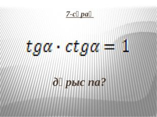 7-сұрақ   дұрыс па?
