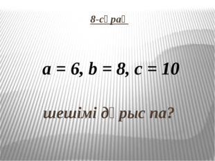 8-сұрақ   шешімі дұрыс па? a = 6, b = 8, c = 10