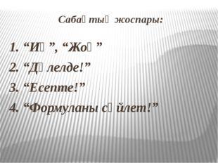 """Сабақтың жоспары: 1. """"Иә"""", """"Жоқ"""" 2. """"Дәлелде!"""" 3. """"Есепте!"""" 4. """"Формуланы сөй"""