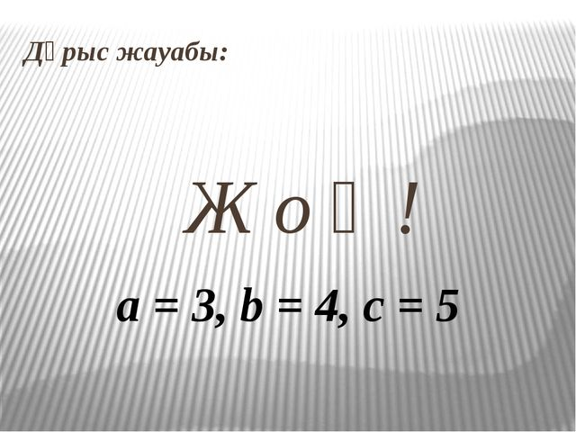 Дұрыс жауабы: Ж о қ ! a = 3, b = 4, c = 5