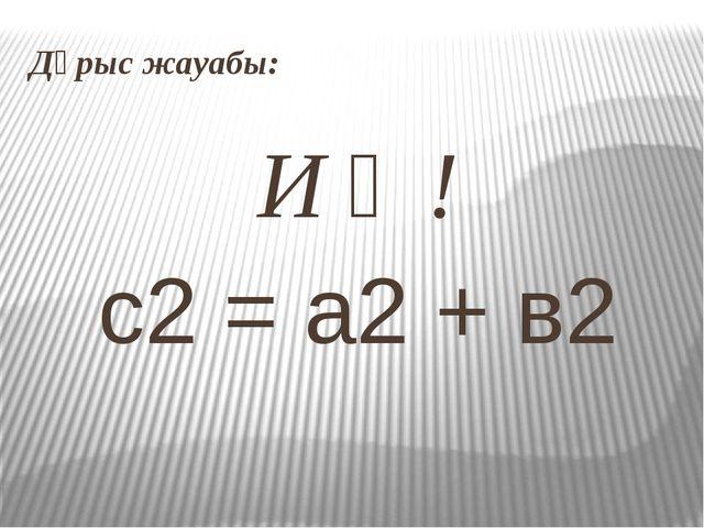 Дұрыс жауабы: И ә ! с2 = а2 + в2
