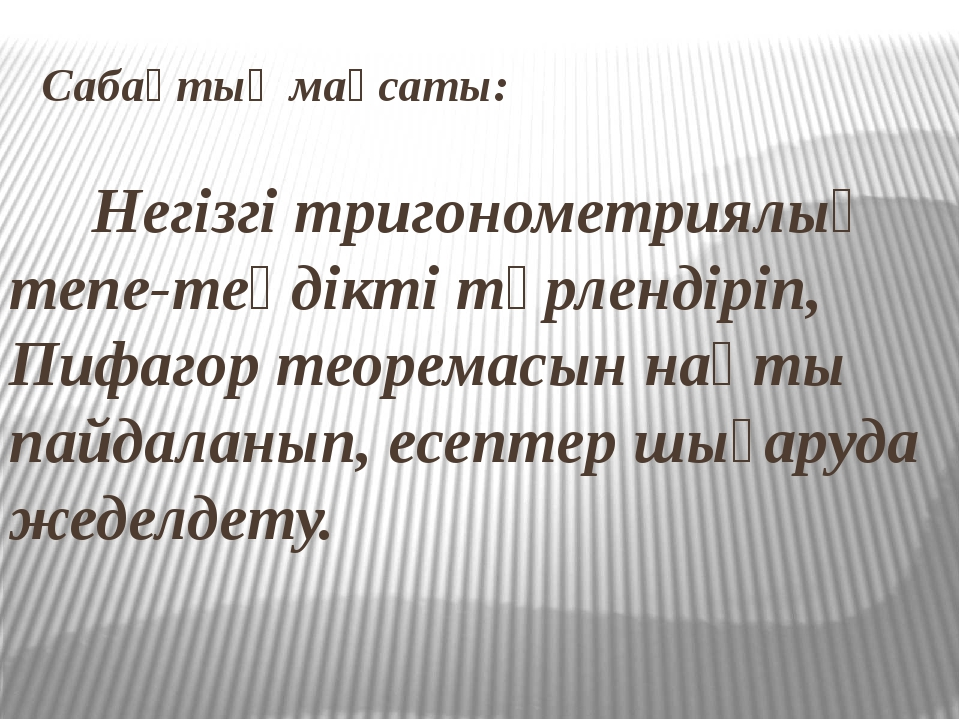 Сабақтың мақсаты: Негізгі тригонометриялық тепе-теңдікті түрлендіріп, Пифагор...
