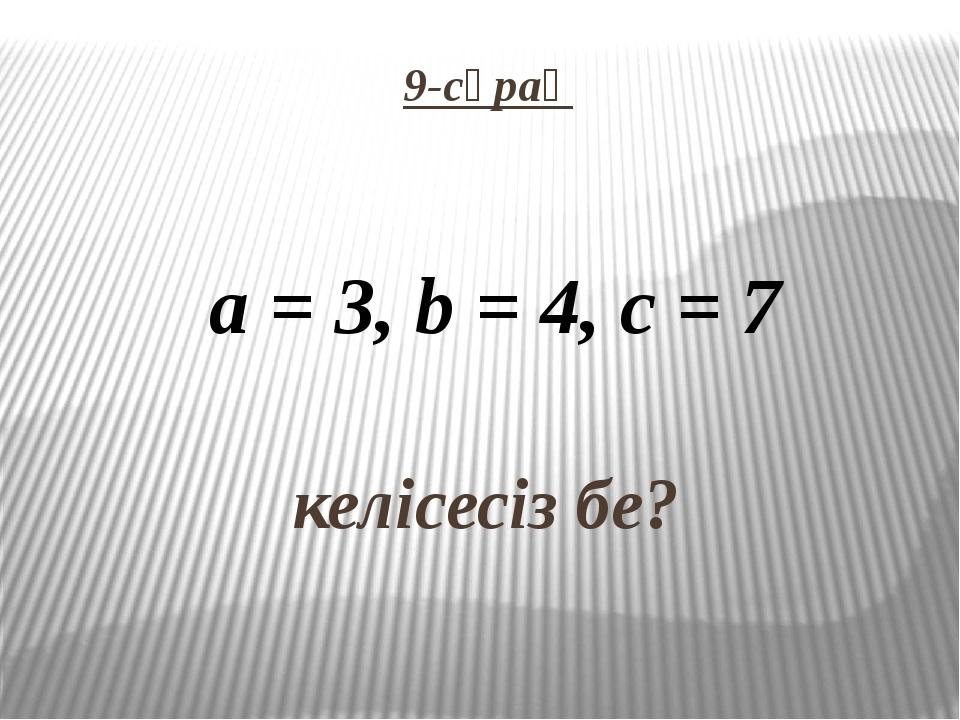 9-сұрақ   келісесіз бе? a = 3, b = 4, c = 7