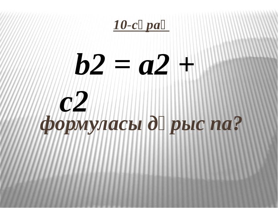 10-сұрақ   формуласы дұрыс па? b2 = а2 + c2