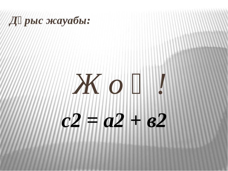 Дұрыс жауабы: Ж о қ ! с2 = а2 + в2